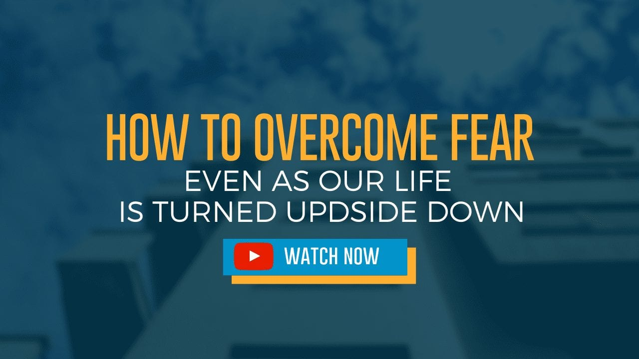 How to Overcome Fear – Even as Life is Turned Upside Down